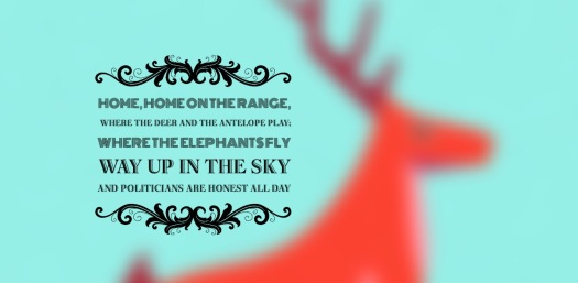 home home on the range, where he dear and the antelope play, where the elelphants fly, way up in the sky and politicians are honest all day! (The cunts) hope that worked Andy - this twisted youth